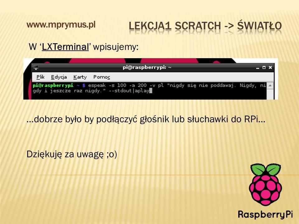 www.mprymus.pl W 'LXTerminal' wpisujemy: …dobrze było by podłączyć głośnik lub słuchawki do RPi… Dziękuję za uwagę ;o)