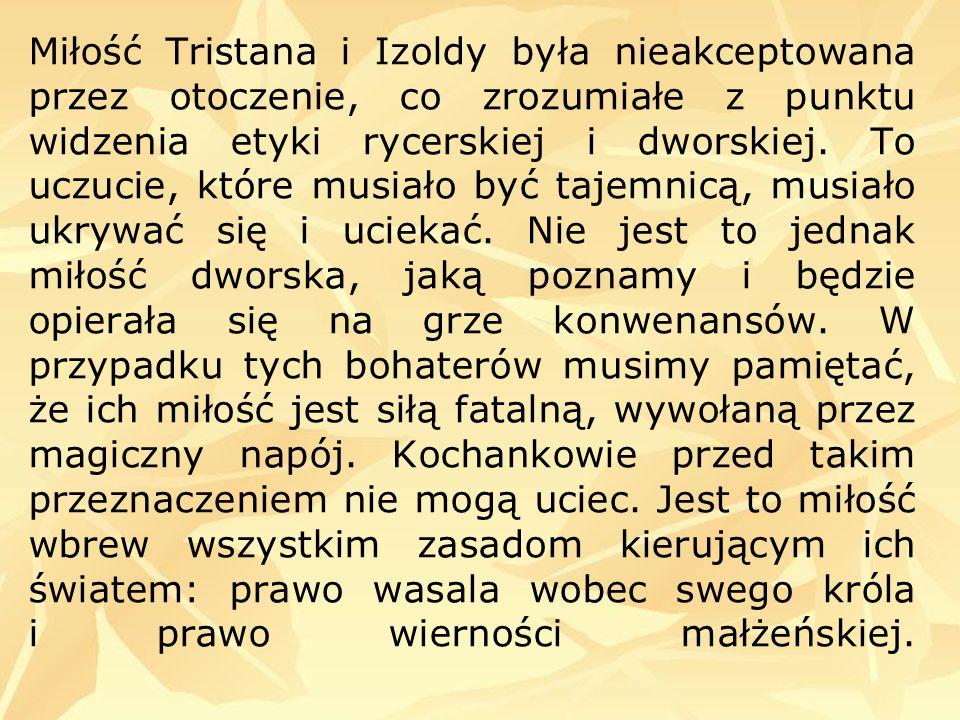 Miłość Tristana i Izoldy była nieakceptowana przez otoczenie, co zrozumiałe z punktu widzenia etyki rycerskiej i dworskiej. To uczucie, które musiało
