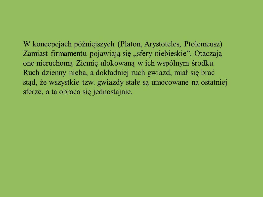 """W koncepcjach późniejszych (Platon, Arystoteles, Ptolemeusz) Zamiast firmamentu pojawiają się """"sfery niebieskie"""". Otaczają one nieruchomą Ziemię uloko"""