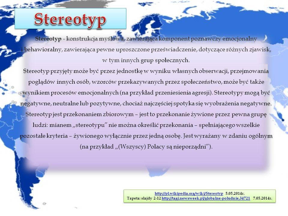 Stereotyp - konstrukcja myślowa, zawierająca komponent poznawczy emocjonalny i behawioralny, zawierająca pewne uproszczone przeświadczenie, dotyczące różnych zjawisk, w tym innych grup społecznych.