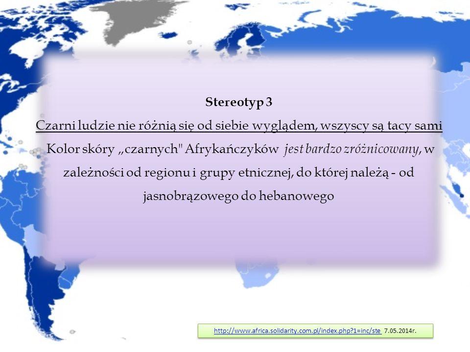 """Stereotyp 3 Czarni ludzie nie różnią się od siebie wyglądem, wszyscy są tacy sami Kolor skóry """"czarnych Afrykańczyków jest bardzo zróżnicowany, w zależności od regionu i grupy etnicznej, do której należą - od jasnobrązowego do hebanowego http://www.africa.solidarity.com.pl/index.php 1=inc/stehttp://www.africa.solidarity.com.pl/index.php 1=inc/ste 7.05.2014r."""
