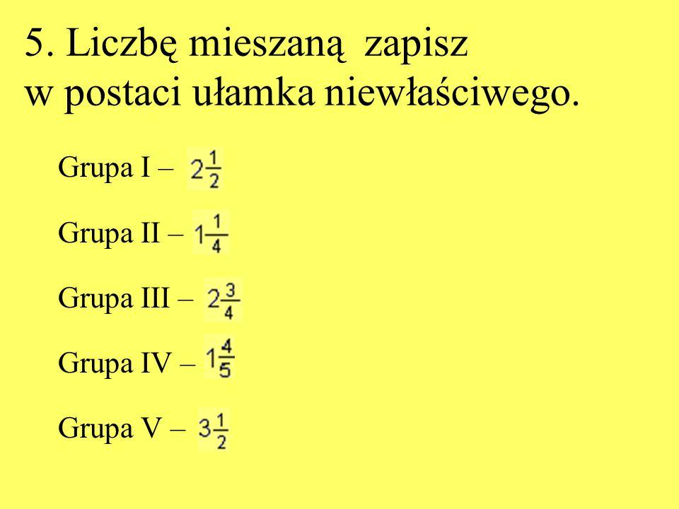 5. Liczbę mieszaną zapisz w postaci ułamka niewłaściwego. Grupa I – Grupa II – Grupa III – Grupa IV – Grupa V –