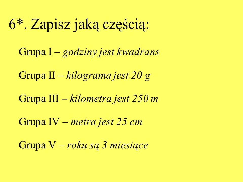 6*. Zapisz jaką częścią: Grupa I – godziny jest kwadrans Grupa II – kilograma jest 20 g Grupa III – kilometra jest 250 m Grupa IV – metra jest 25 cm G