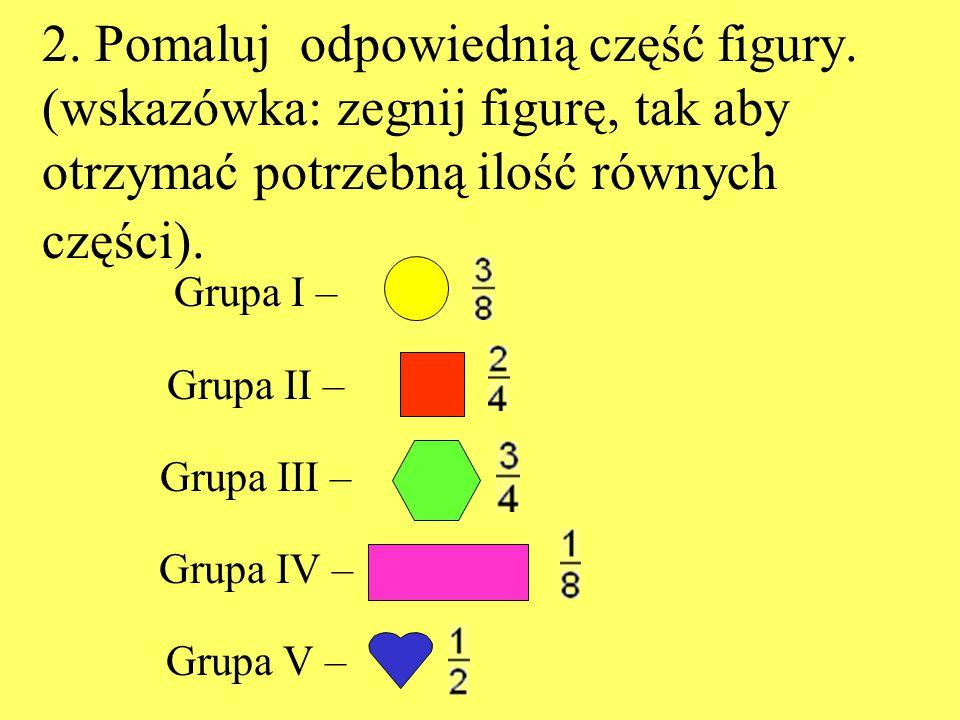2. Pomaluj odpowiednią część figury. (wskazówka: zegnij figurę, tak aby otrzymać potrzebną ilość równych części). Grupa I – Grupa II – Grupa III – Gru