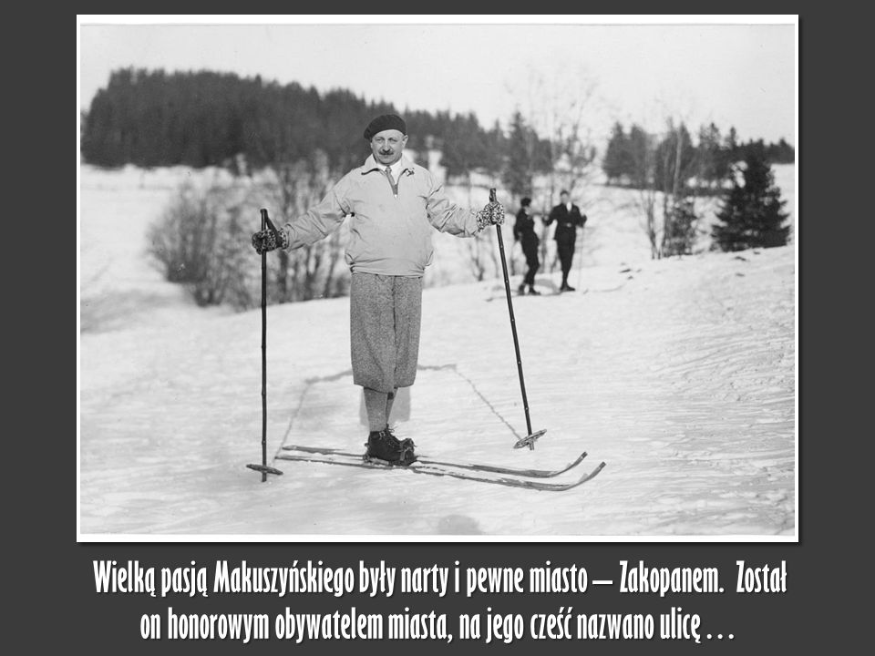 Wielką pasją Makuszyńskiego były narty i pewne miasto – Zakopanem. Został on honorowym obywatelem miasta, na jego cześć nazwano ulicę…