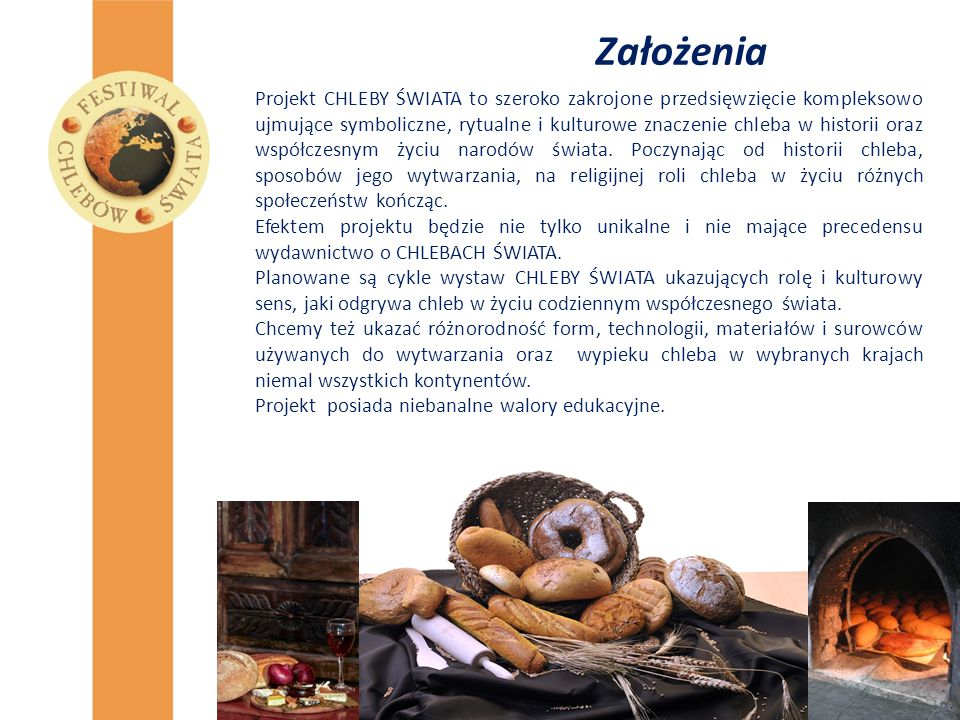 """Monografia """" Chleby Świata Głównym celem dokumentacyjnym projektu jest wydanie unikatowej w skali światowej monografii w formie eleganckiego edytorsko albumu próbującego podsumować aktualny stan wiedzy o historii i tradycji chleba, oraz opisać najbardziej znane rodzaje chleba na całym świecie."""