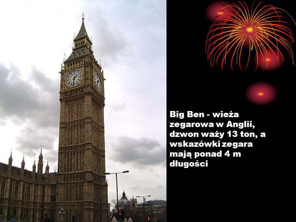 Big Ben - wieża zegarowa w Anglii, dzwon waży 13 ton, a wskazówki zegara mają ponad 4 m długości
