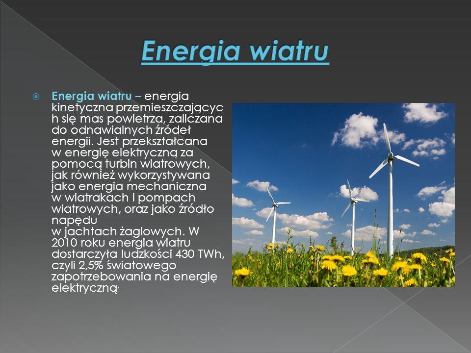  Energia wiatru – energia kinetyczna przemieszczającyc h się mas powietrza, zaliczana do odnawialnych źródeł energii. Jest przekształcana w energię e
