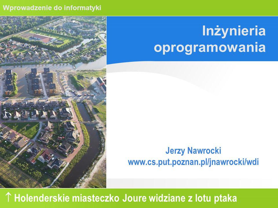 Wprowadzenie do informatyki Inżynieria oprogramowania Jerzy Nawrocki www.cs.put.poznan.pl/jnawrocki/wdi  Holenderskie miasteczko Joure widziane z lotu ptaka
