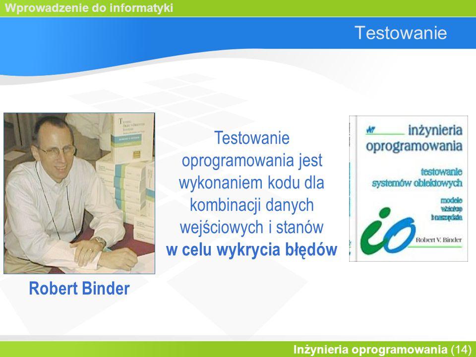 Wprowadzenie do informatyki Inżynieria oprogramowania (14) Testowanie Testowanie oprogramowania jest wykonaniem kodu dla kombinacji danych wejściowych i stanów w celu wykrycia błędów Robert Binder