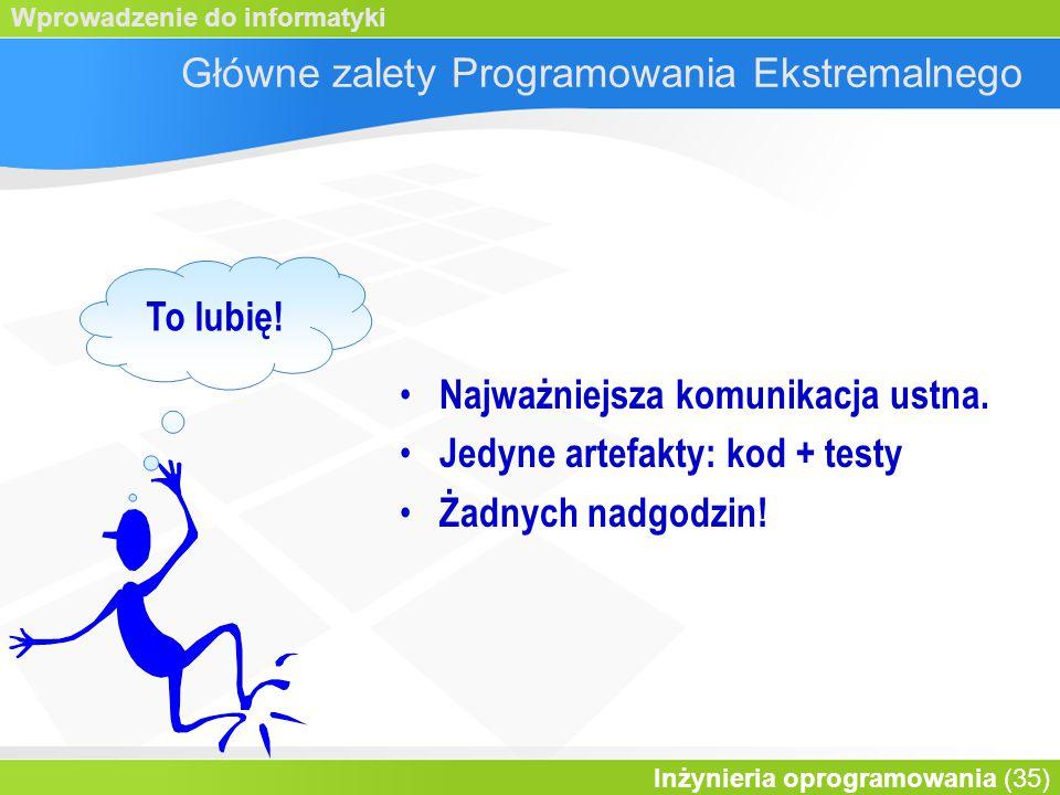 Wprowadzenie do informatyki Inżynieria oprogramowania (35) Główne zalety Programowania Ekstremalnego Najważniejsza komunikacja ustna.