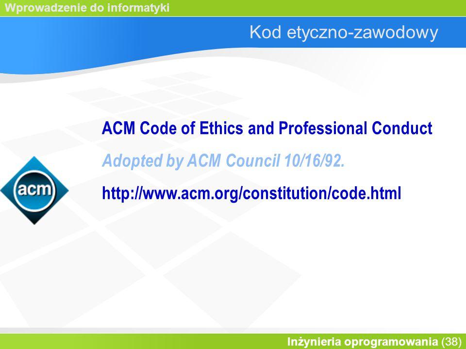 Wprowadzenie do informatyki Inżynieria oprogramowania (38) Kod etyczno-zawodowy ACM Code of Ethics and Professional Conduct Adopted by ACM Council 10/16/92.
