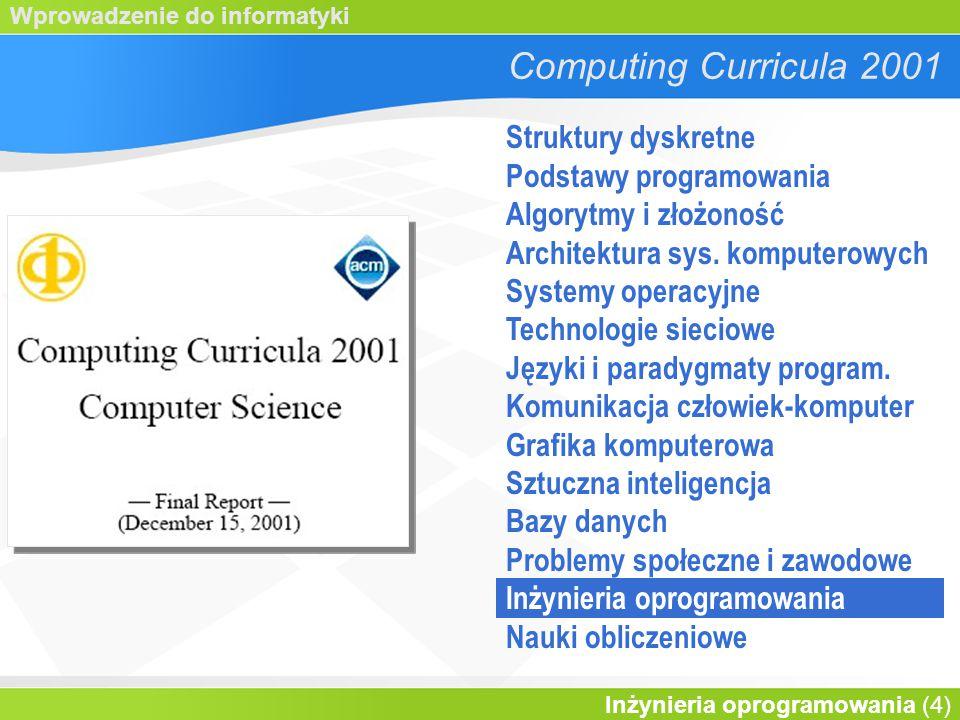 Wprowadzenie do informatyki Inżynieria oprogramowania (4) Computing Curricula 2001 Struktury dyskretne Podstawy programowania Algorytmy i złożoność Architektura sys.