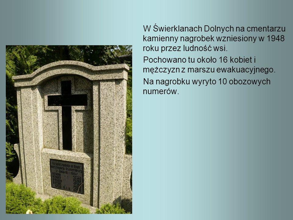 W Świerklanach Dolnych na cmentarzu kamienny nagrobek wzniesiony w 1948 roku przez ludność wsi. Pochowano tu około 16 kobiet i mężczyzn z marszu ewaku