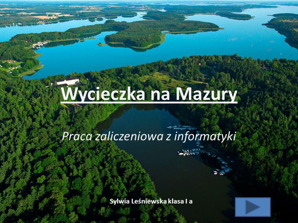 Wycieczka na Mazury Praca zaliczeniowa z informatyki Sylwia Leśniewska klasa I a