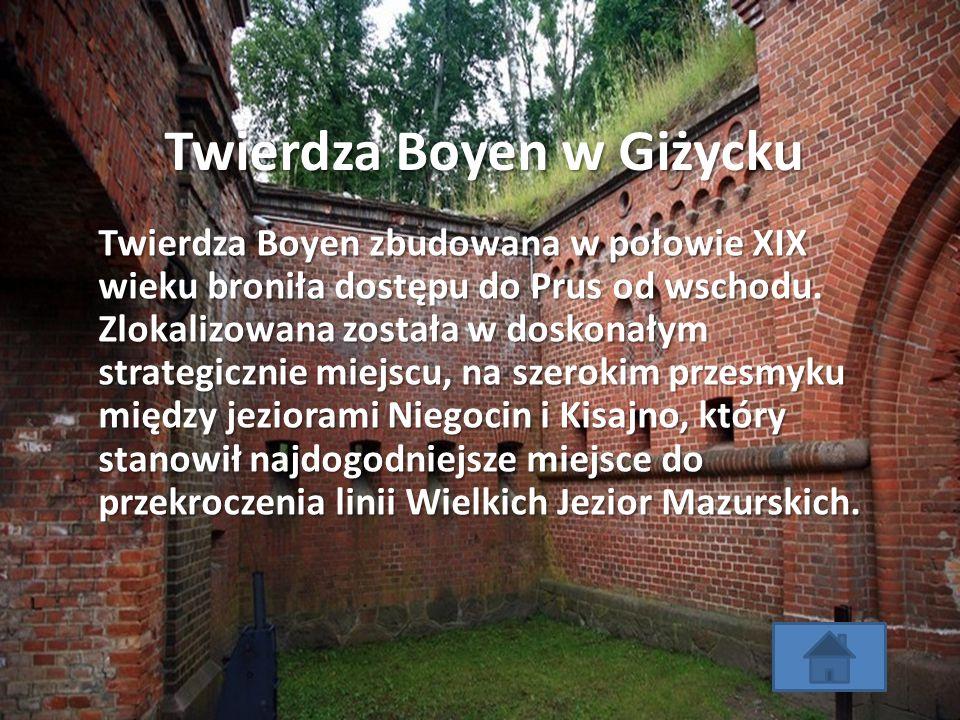 Twierdza Boyen w Giżycku Twierdza Boyen zbudowana w połowie XIX wieku broniła dostępu do Prus od wschodu. Zlokalizowana została w doskonałym strategic