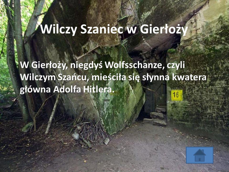 Wilczy Szaniec w Gierłoży W Gierłoży, niegdyś Wolfsschanze, czyli Wilczym Szańcu, mieściła się słynna kwatera główna Adolfa Hitlera.