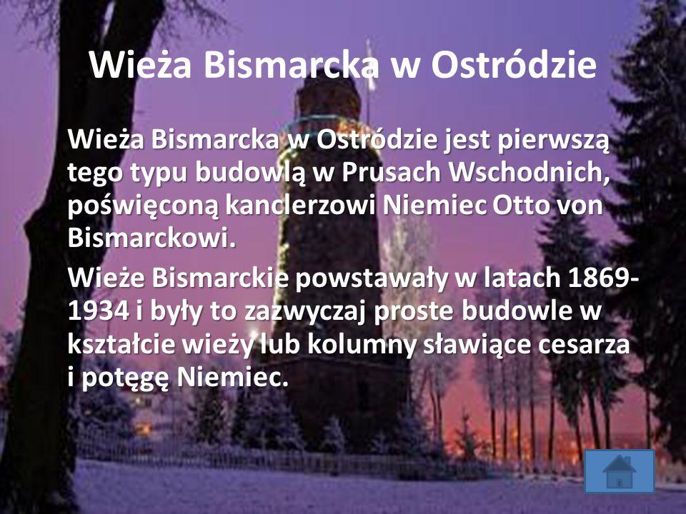 Wieża Bismarcka w Ostródzie Wieża Bismarcka w Ostródzie jest pierwszą tego typu budowlą w Prusach Wschodnich, poświęconą kanclerzowi Niemiec Otto von