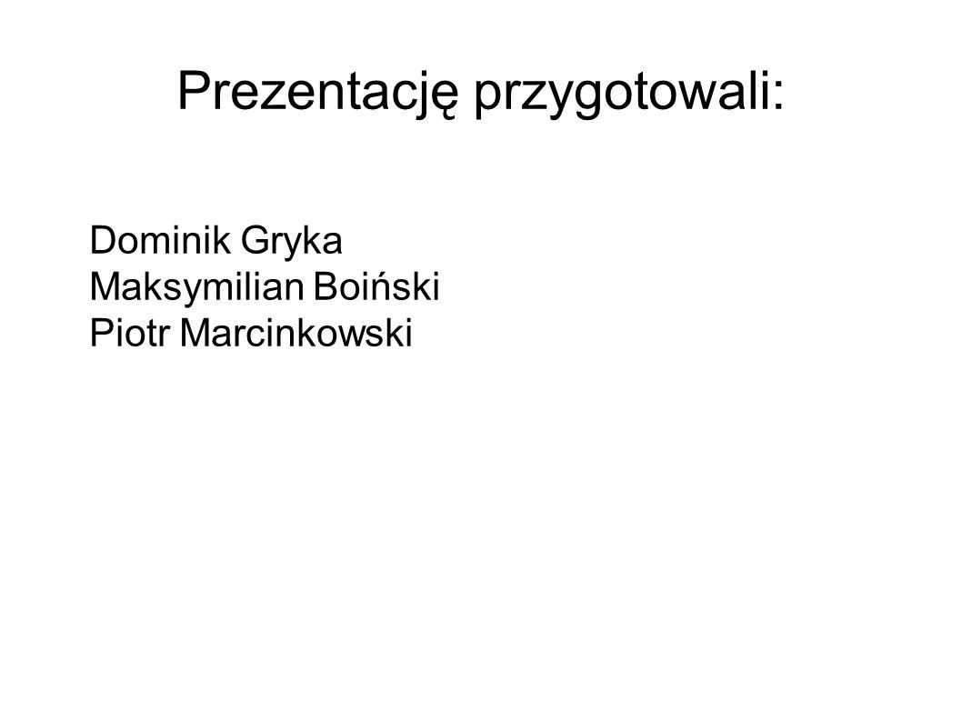 Prezentację przygotowali: Dominik Gryka Maksymilian Boiński Piotr Marcinkowski