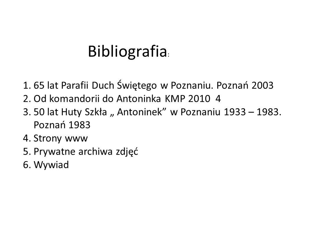 """Bibliografia : 1.65 lat Parafii Duch Świętego w Poznaniu. Poznań 2003 2.Od komandorii do Antoninka KMP 2010 4 3.50 lat Huty Szkła """" Antoninek"""" w Pozna"""
