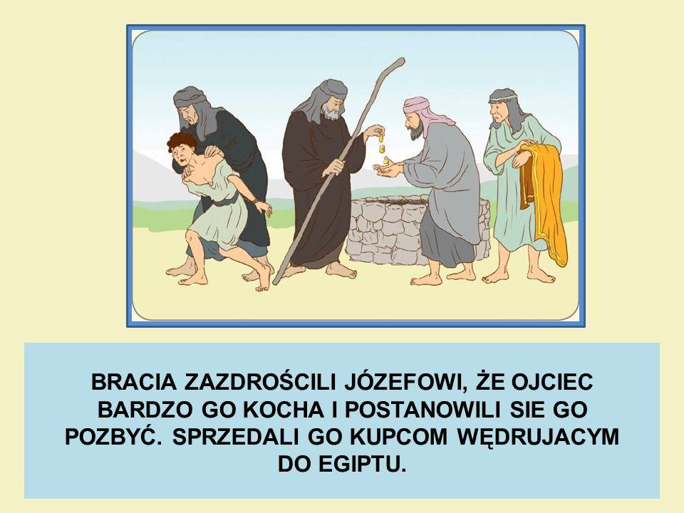 BRACIA ZAZDROŚCILI JÓZEFOWI, ŻE OJCIEC BARDZO GO KOCHA I POSTANOWILI SIE GO POZBYĆ. SPRZEDALI GO KUPCOM WĘDRUJACYM DO EGIPTU.