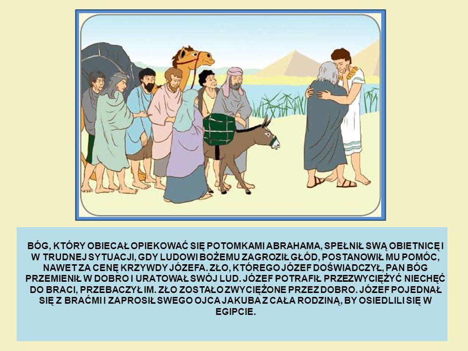 BÓG, KTÓRY OBIECAŁ OPIEKOWAĆ SIĘ POTOMKAMI ABRAHAMA, SPEŁNIŁ SWĄ OBIETNICĘ I W TRUDNEJ SYTUACJI, GDY LUDOWI BOŻEMU ZAGROZIŁ GŁÓD, POSTANOWIŁ MU POMÓC,