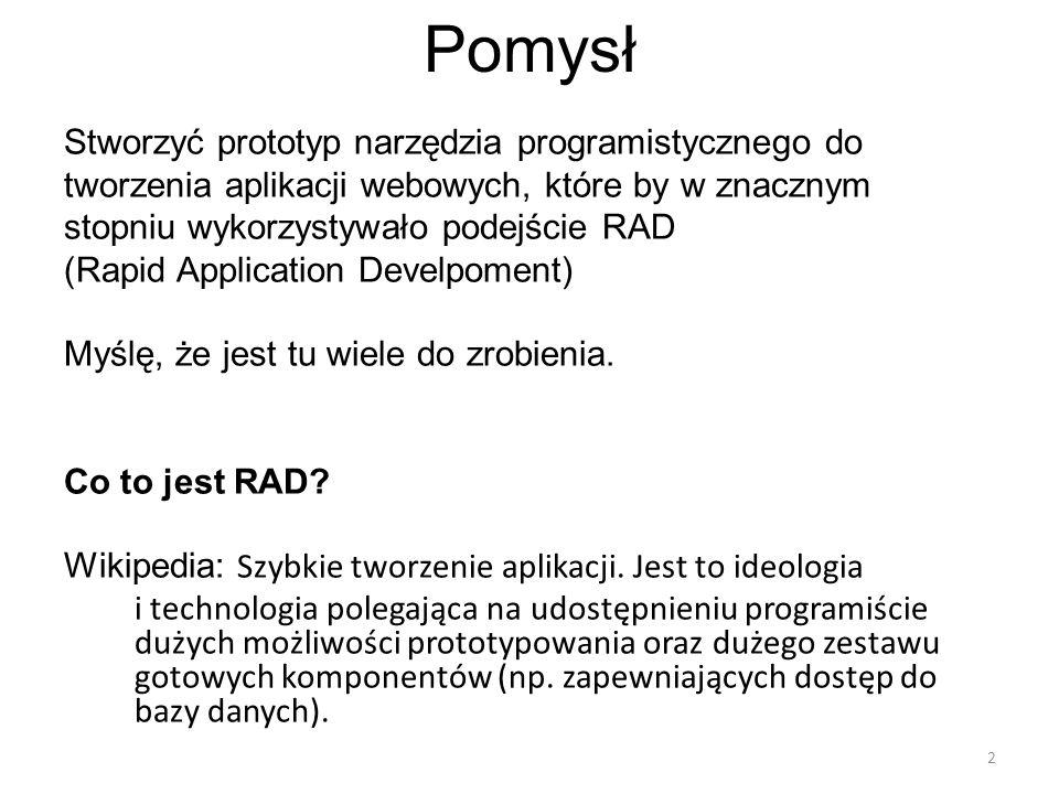 Pomysł Stworzyć prototyp narzędzia programistycznego do tworzenia aplikacji webowych, które by w znacznym stopniu wykorzystywało podejście RAD (Rapid Application Develpoment) Myślę, że jest tu wiele do zrobienia.