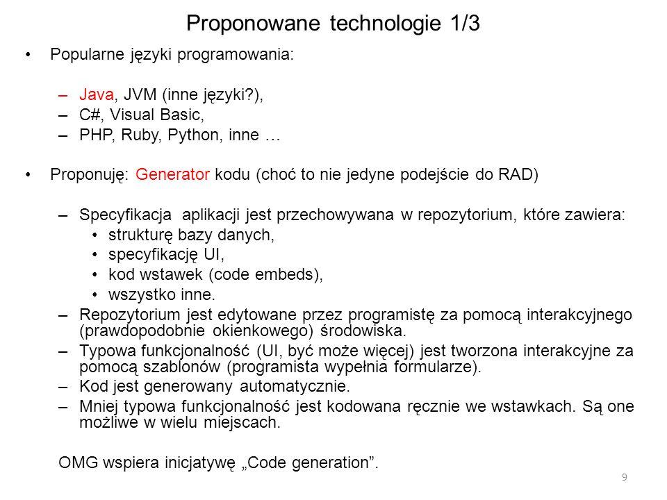 Proponowane technologie 1/3 Popularne języki programowania: –Java, JVM (inne języki?), –C#, Visual Basic, –PHP, Ruby, Python, inne … Proponuję: Generator kodu (choć to nie jedyne podejście do RAD) –Specyfikacja aplikacji jest przechowywana w repozytorium, które zawiera: strukturę bazy danych, specyfikację UI, kod wstawek (code embeds), wszystko inne.