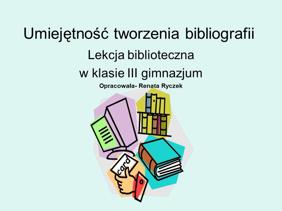 Umiejętność tworzenia bibliografii Lekcja biblioteczna w klasie III gimnazjum Opracowała- Renata Ryczek