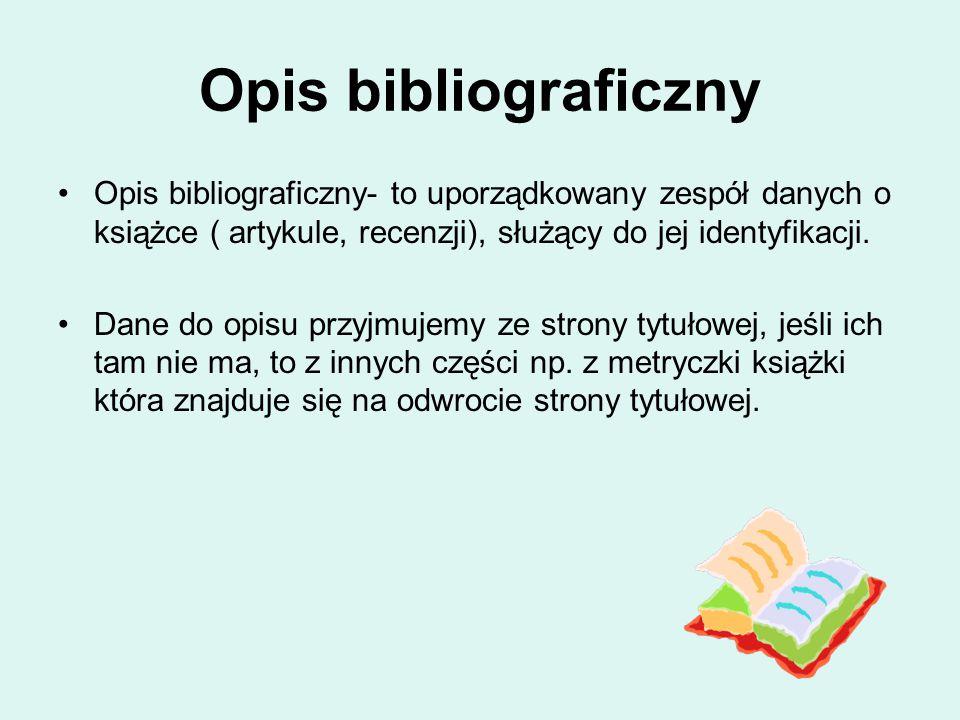 Opis bibliograficzny Opis bibliograficzny- to uporządkowany zespół danych o książce ( artykule, recenzji), służący do jej identyfikacji. Dane do opisu