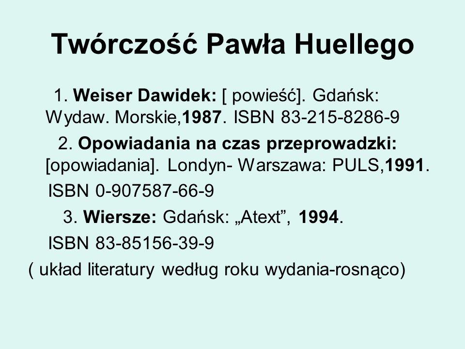 Twórczość Pawła Huellego 1. Weiser Dawidek: [ powieść]. Gdańsk: Wydaw. Morskie,1987. ISBN 83-215-8286-9 2. Opowiadania na czas przeprowadzki: [opowiad