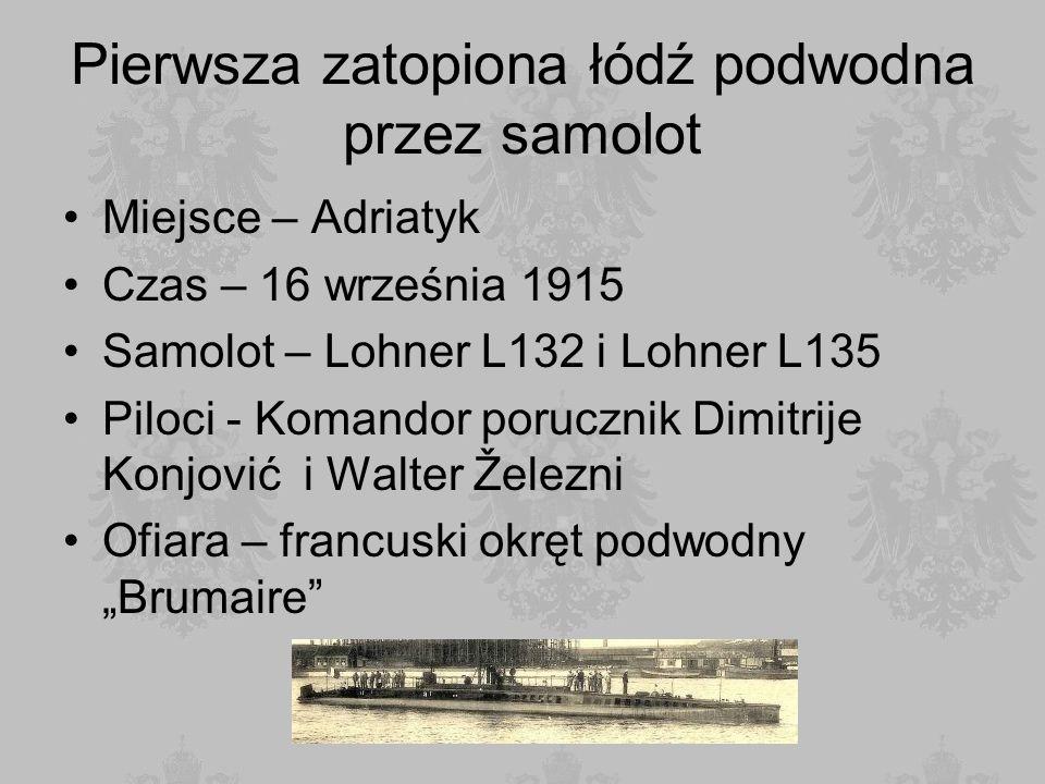 Pierwsza zatopiona łódź podwodna przez samolot Miejsce – Adriatyk Czas – 16 września 1915 Samolot – Lohner L132 i Lohner L135 Piloci - Komandor porucz