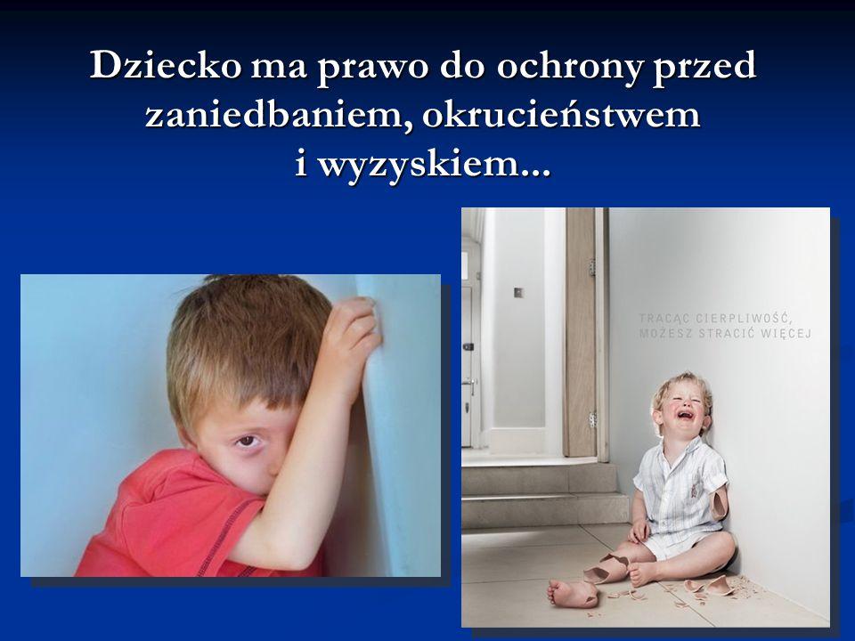 Dziecko ma prawo do ochrony przed zaniedbaniem, okrucieństwem i wyzyskiem...