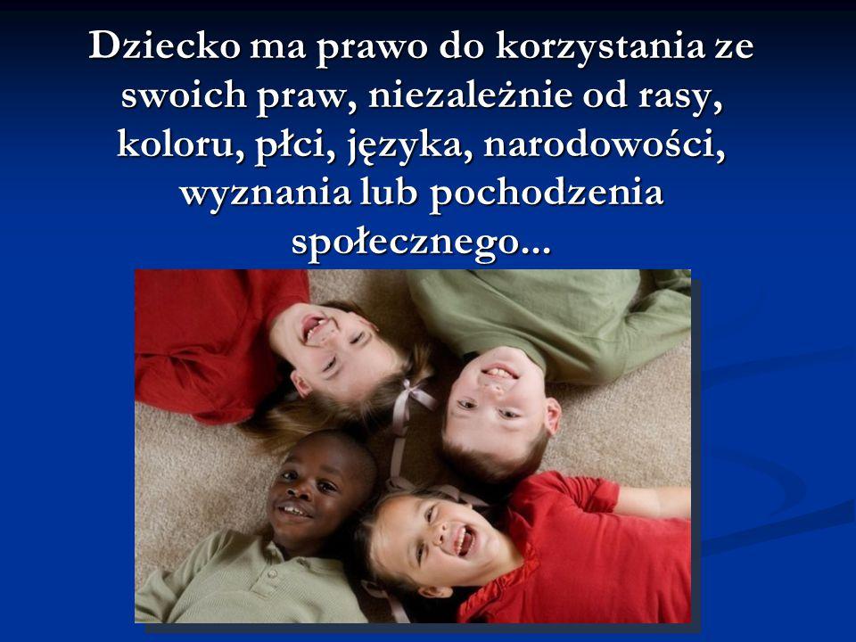 Dziecko ma prawo do korzystania ze swoich praw, niezależnie od rasy, koloru, płci, języka, narodowości, wyznania lub pochodzenia społecznego...