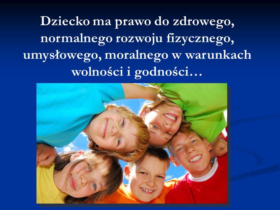 Dziecko ma prawo do zdrowego, normalnego rozwoju fizycznego, umysłowego, moralnego w warunkach wolności i godności…
