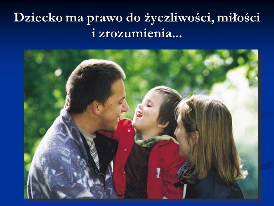 Dziecko ma prawo do życzliwości, miłości i zrozumienia...