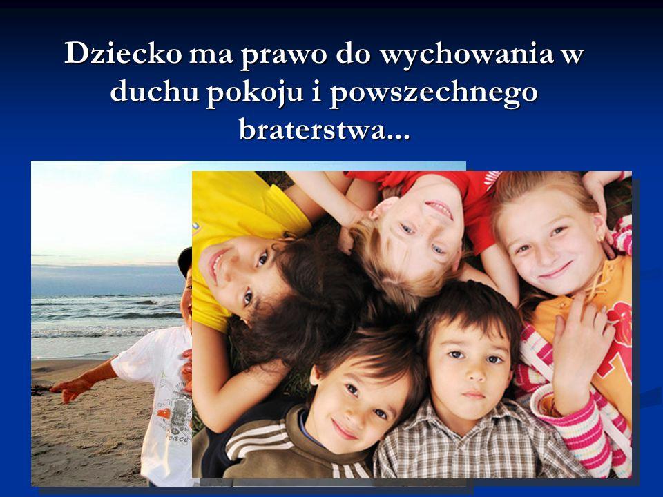 Dziecko ma prawo do wychowania w duchu pokoju i powszechnego braterstwa...