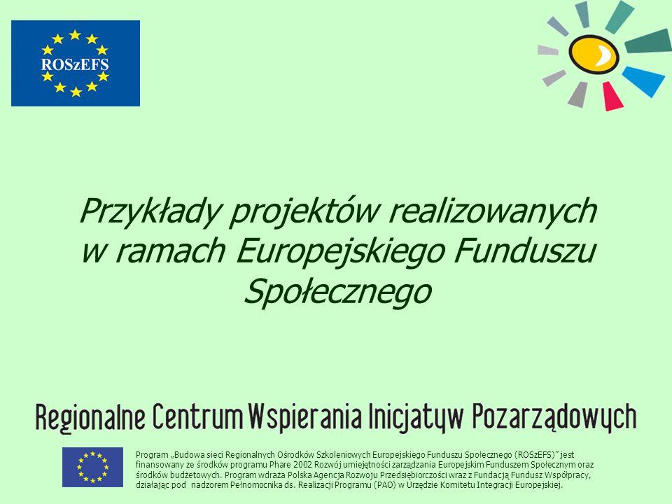 """Przykłady projektów realizowanych w ramach Europejskiego Funduszu Społecznego Program """"Budowa sieci Regionalnych Ośrodków Szkoleniowych Europejskiego Funduszu Społecznego (ROSzEFS) jest finansowany ze środków programu Phare 2002 Rozwój umiejętności zarządzania Europejskim Funduszem Społecznym oraz środków budżetowych."""