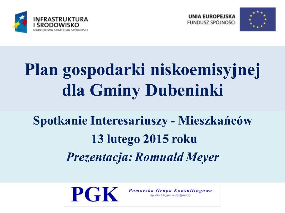 Plan gospodarki niskoemisyjnej dla Gminy Dubeninki Spotkanie Interesariuszy - Mieszkańców 13 lutego 2015 roku Prezentacja: Romuald Meyer