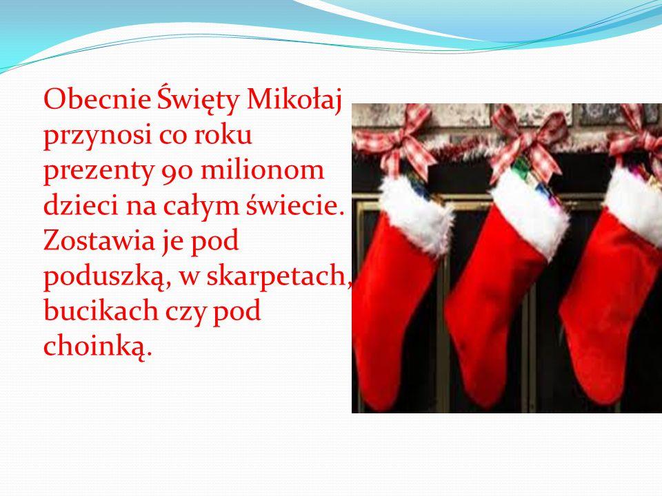 Obecnie Święty Mikołaj przynosi co roku prezenty 90 milionom dzieci na całym świecie. Zostawia je pod poduszką, w skarpetach, bucikach czy pod choinką
