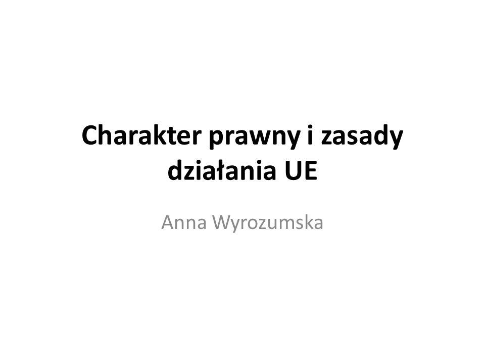 Charakter prawny i zasady działania UE Anna Wyrozumska