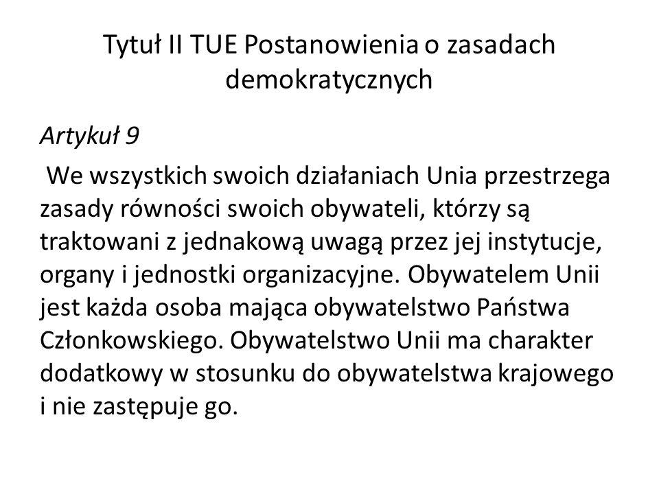 Tytuł II TUE Postanowienia o zasadach demokratycznych Artykuł 9 We wszystkich swoich działaniach Unia przestrzega zasady równości swoich obywateli, którzy są traktowani z jednakową uwagą przez jej instytucje, organy i jednostki organizacyjne.