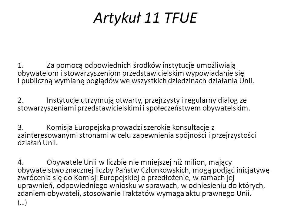 Artykuł 11 TFUE 1.Za pomocą odpowiednich środków instytucje umożliwiają obywatelom i stowarzyszeniom przedstawicielskim wypowiadanie się i publiczną wymianę poglądów we wszystkich dziedzinach działania Unii.