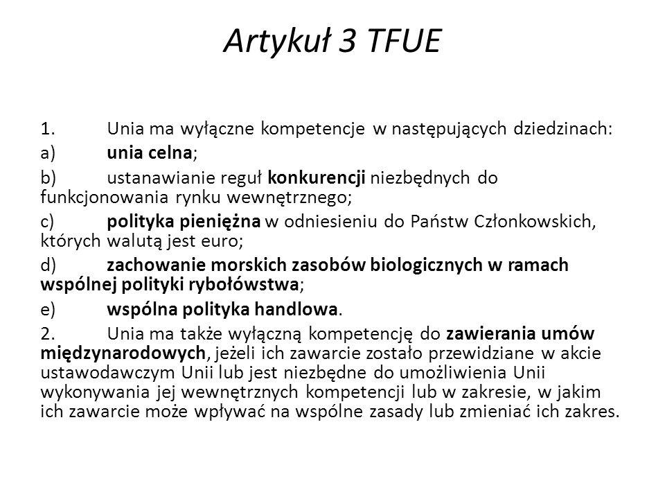 Artykuł 3 TFUE 1.Unia ma wyłączne kompetencje w następujących dziedzinach: a)unia celna; b)ustanawianie reguł konkurencji niezbędnych do funkcjonowania rynku wewnętrznego; c)polityka pieniężna w odniesieniu do Państw Członkowskich, których walutą jest euro; d)zachowanie morskich zasobów biologicznych w ramach wspólnej polityki rybołówstwa; e)wspólna polityka handlowa.
