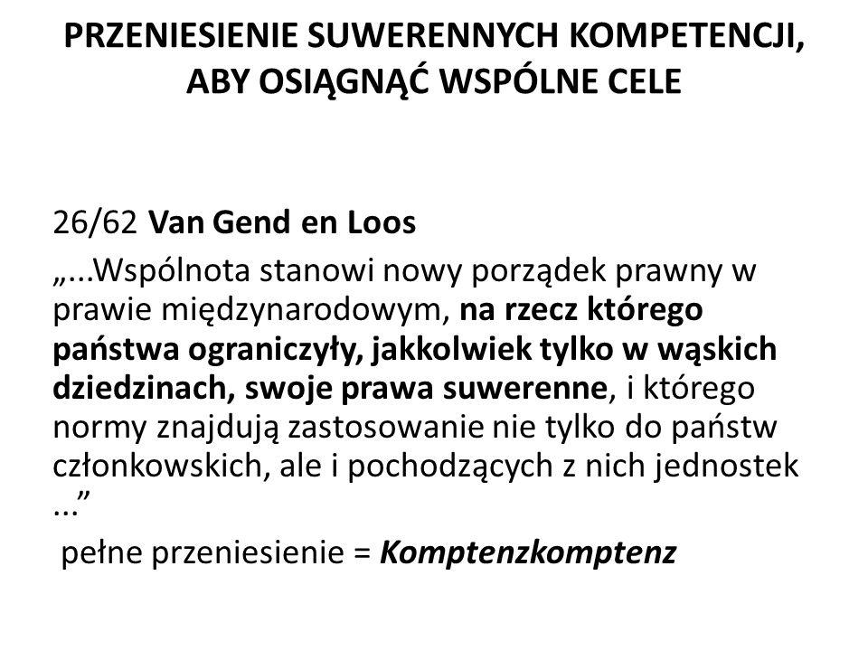 """PRZENIESIENIE SUWERENNYCH KOMPETENCJI, ABY OSIĄGNĄĆ WSPÓLNE CELE 26/62 Van Gend en Loos """"...Wspólnota stanowi nowy porządek prawny w prawie międzynarodowym, na rzecz którego państwa ograniczyły, jakkolwiek tylko w wąskich dziedzinach, swoje prawa suwerenne, i którego normy znajdują zastosowanie nie tylko do państw członkowskich, ale i pochodzących z nich jednostek... pełne przeniesienie = Komptenzkomptenz"""