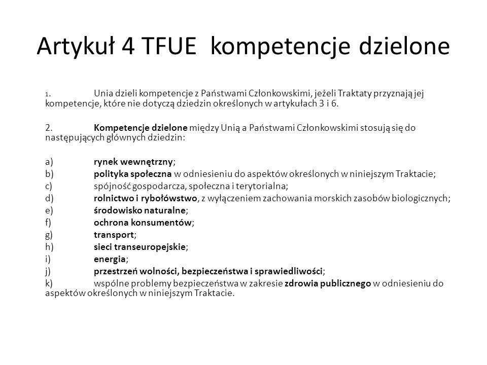 Artykuł 4 TFUE kompetencje dzielone 1.Unia dzieli kompetencje z Państwami Członkowskimi, jeżeli Traktaty przyznają jej kompetencje, które nie dotyczą dziedzin określonych w artykułach 3 i 6.