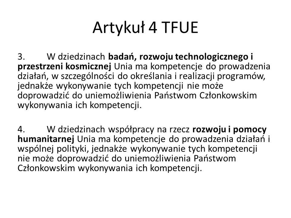 Artykuł 4 TFUE 3.W dziedzinach badań, rozwoju technologicznego i przestrzeni kosmicznej Unia ma kompetencje do prowadzenia działań, w szczególności do określania i realizacji programów, jednakże wykonywanie tych kompetencji nie może doprowadzić do uniemożliwienia Państwom Członkowskim wykonywania ich kompetencji.