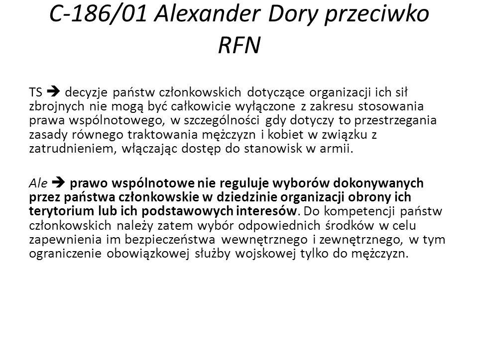 C-186/01 Alexander Dory przeciwko RFN TS  decyzje państw członkowskich dotyczące organizacji ich sił zbrojnych nie mogą być całkowicie wyłączone z zakresu stosowania prawa wspólnotowego, w szczególności gdy dotyczy to przestrzegania zasady równego traktowania mężczyzn i kobiet w związku z zatrudnieniem, włączając dostęp do stanowisk w armii.