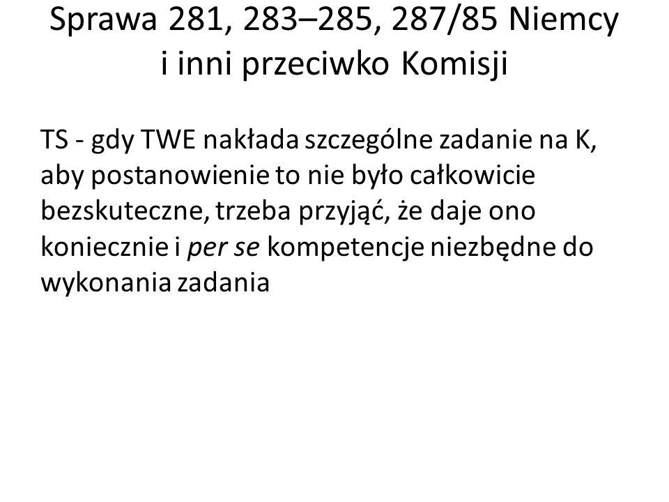 Sprawa 281, 283–285, 287/85 Niemcy i inni przeciwko Komisji TS - gdy TWE nakłada szczególne zadanie na K, aby postanowienie to nie było całkowicie bezskuteczne, trzeba przyjąć, że daje ono koniecznie i per se kompetencje niezbędne do wykonania zadania