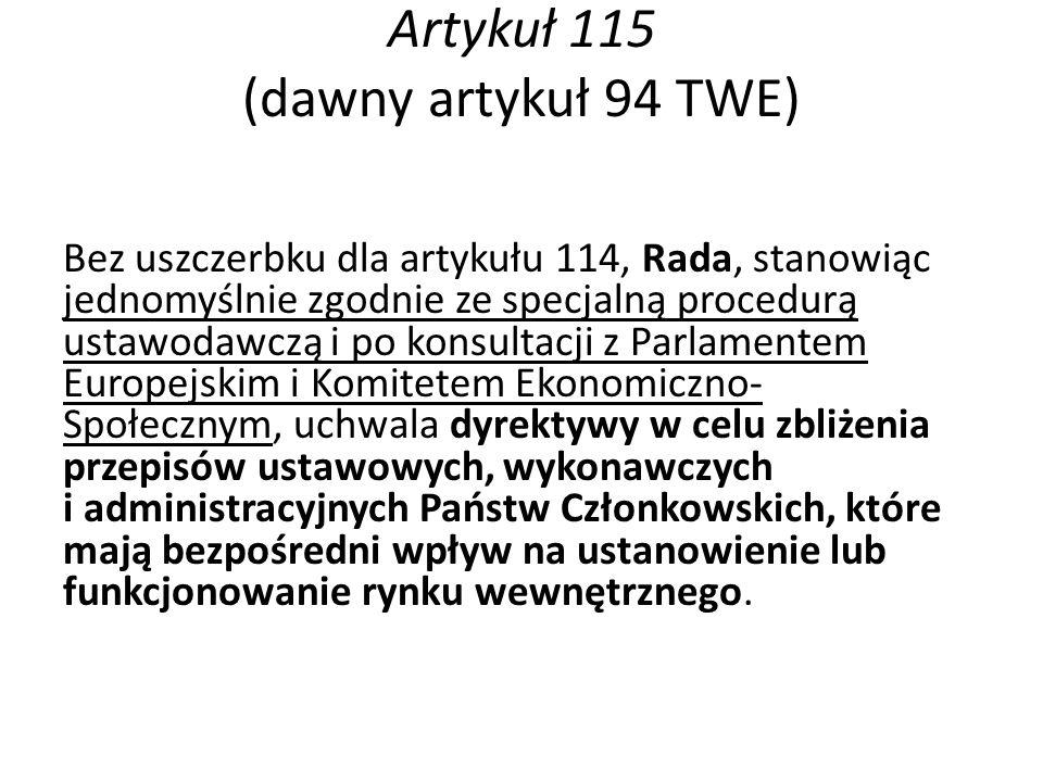 Artykuł 115 (dawny artykuł 94 TWE) Bez uszczerbku dla artykułu 114, Rada, stanowiąc jednomyślnie zgodnie ze specjalną procedurą ustawodawczą i po konsultacji z Parlamentem Europejskim i Komitetem Ekonomiczno- Społecznym, uchwala dyrektywy w celu zbliżenia przepisów ustawowych, wykonawczych i administracyjnych Państw Członkowskich, które mają bezpośredni wpływ na ustanowienie lub funkcjonowanie rynku wewnętrznego.